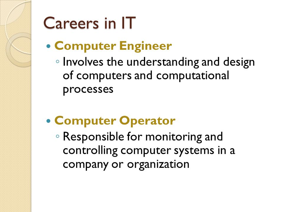 Careers in IT Computer Engineer ◦ Involves the understanding and design of computers and computational processes Computer Operator ◦ Responsible for monitoring and controlling computer systems in a company or organization