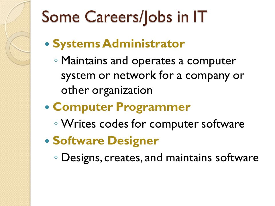 Some Careers/Jobs in IT Systems Administrator ◦ Maintains and operates a computer system or network for a company or other organization Computer Programmer ◦ Writes codes for computer software Software Designer ◦ Designs, creates, and maintains software
