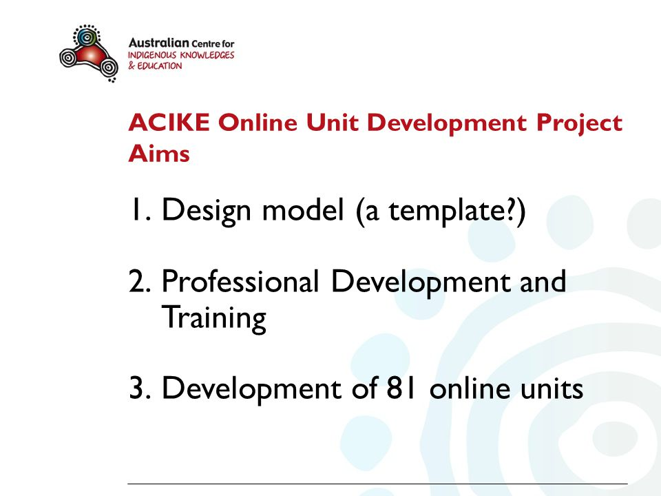 ACIKE Online Unit Development Project Aims 1.Design model (a template?) 2.Professional Development and Training 3.Development of 81 online units