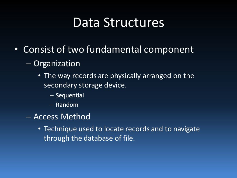 Data Structures Consist of two fundamental component – Organization The way records are physically arranged on the secondary storage device.