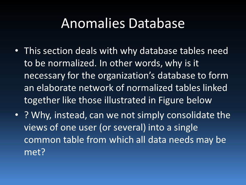Anomalies Database This section deals with why database tables need to be normalized.