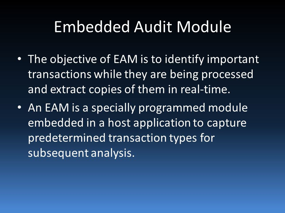 Embedded Audit Module The objective of EAM is to identify important transactions while they are being processed and extract copies of them in real-time.