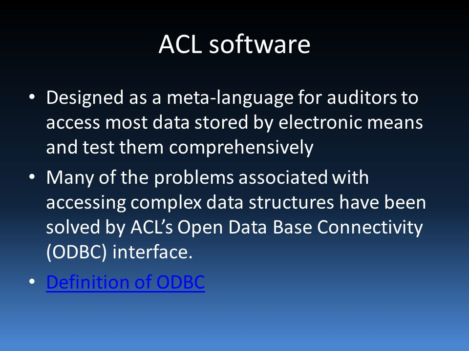 ACL software Designed as a meta-language for auditors to access most data stored by electronic means and test them comprehensively Many of the problems associated with accessing complex data structures have been solved by ACL's Open Data Base Connectivity (ODBC) interface.