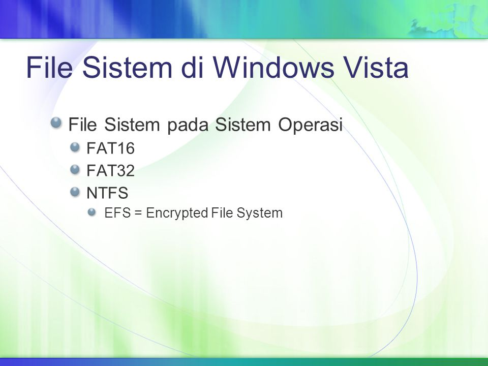 File Sistem di Windows Vista File Sistem pada Sistem Operasi FAT16 FAT32 NTFS EFS = Encrypted File System