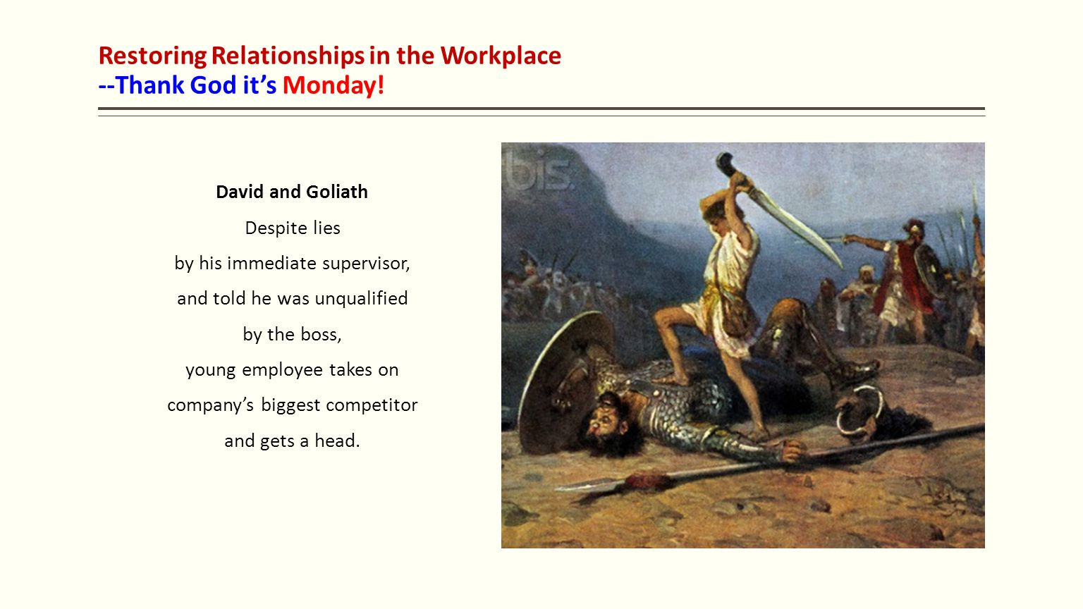 Restoring Relationships in the Workplace --Thank God it's Monday! David and Goliath Despite lies by his immediate supervisor, and told he was unqualif