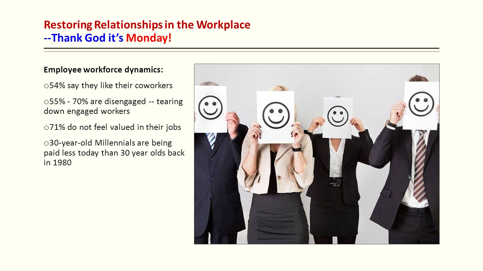 Restoring Relationships in the Workplace --Thank God it's Monday! Employee workforce dynamics: o 54% say they like their coworkers o 55% - 70% are dis
