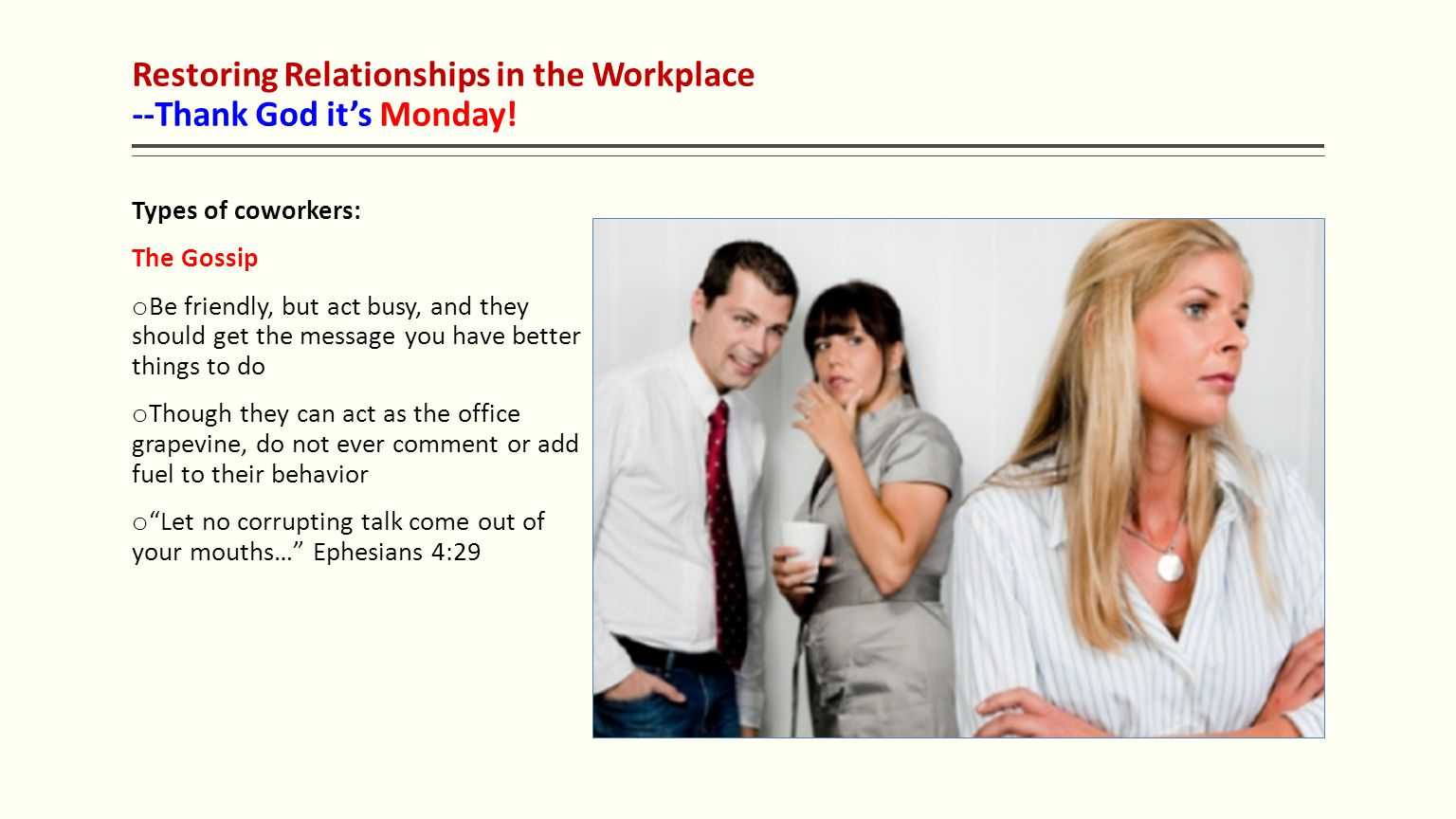 Restoring Relationships in the Workplace --Thank God it's Monday! Types of coworkers: The Gossip o Be friendly, but act busy, and they should get the