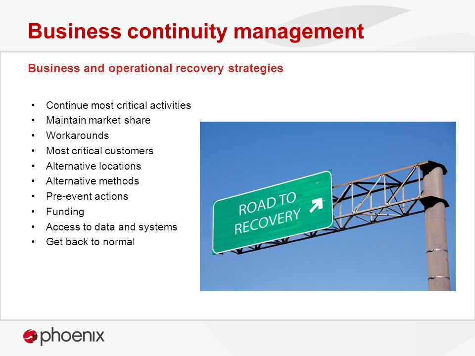 Business and operational recovery strategies Business continuity management Continue most critical activities Maintain market share Workarounds Most c