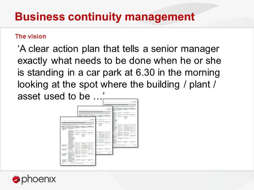 The vision Business continuity management 'A clear action plan that tells a senior manager exactly what needs to be done when he or she is standing in