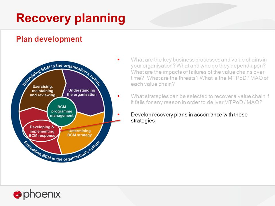 Plan development Recovery planning What are the key business processes and value chains in your organisation? What and who do they depend upon? What a