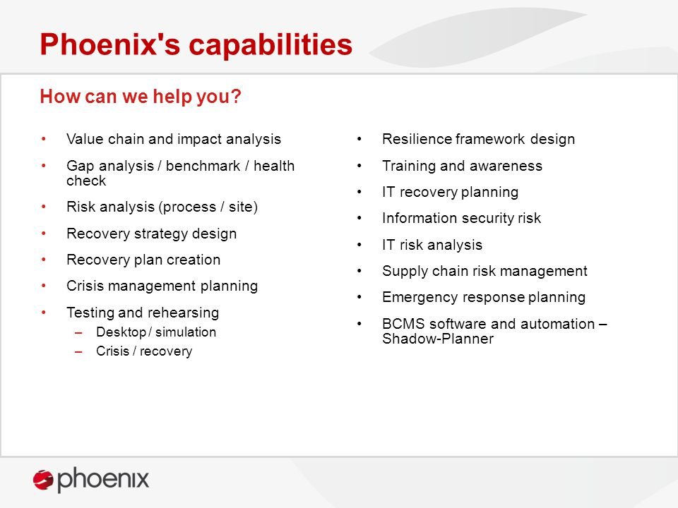 How can we help you? Phoenix's capabilities Value chain and impact analysis Gap analysis / benchmark / health check Risk analysis (process / site) Rec