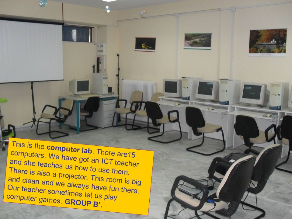 This is the computer lab. There are15 computers. We have got an ICT teacher and she teaches us how to use them. There is also a projector. This room i