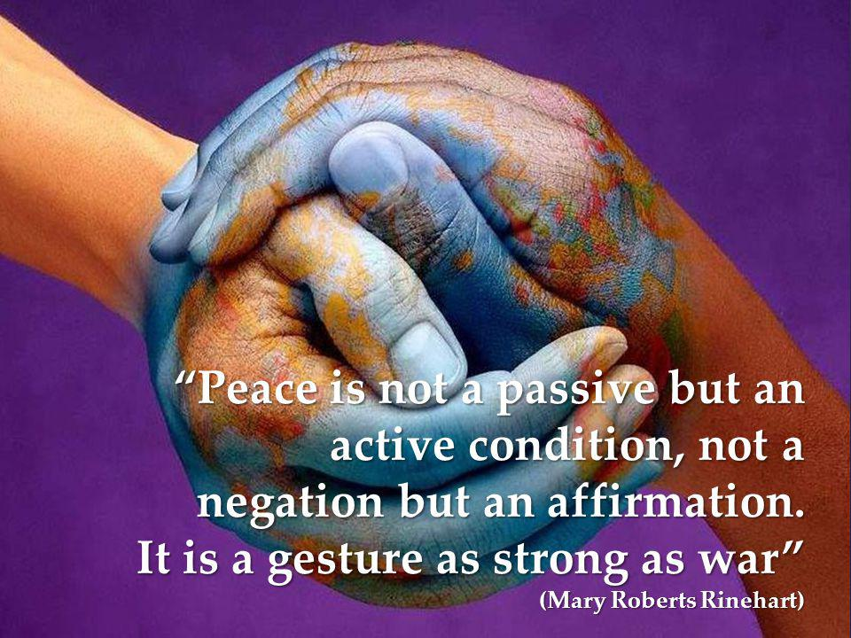 Peace is not a passive but an active condition, not a negation but an affirmation.