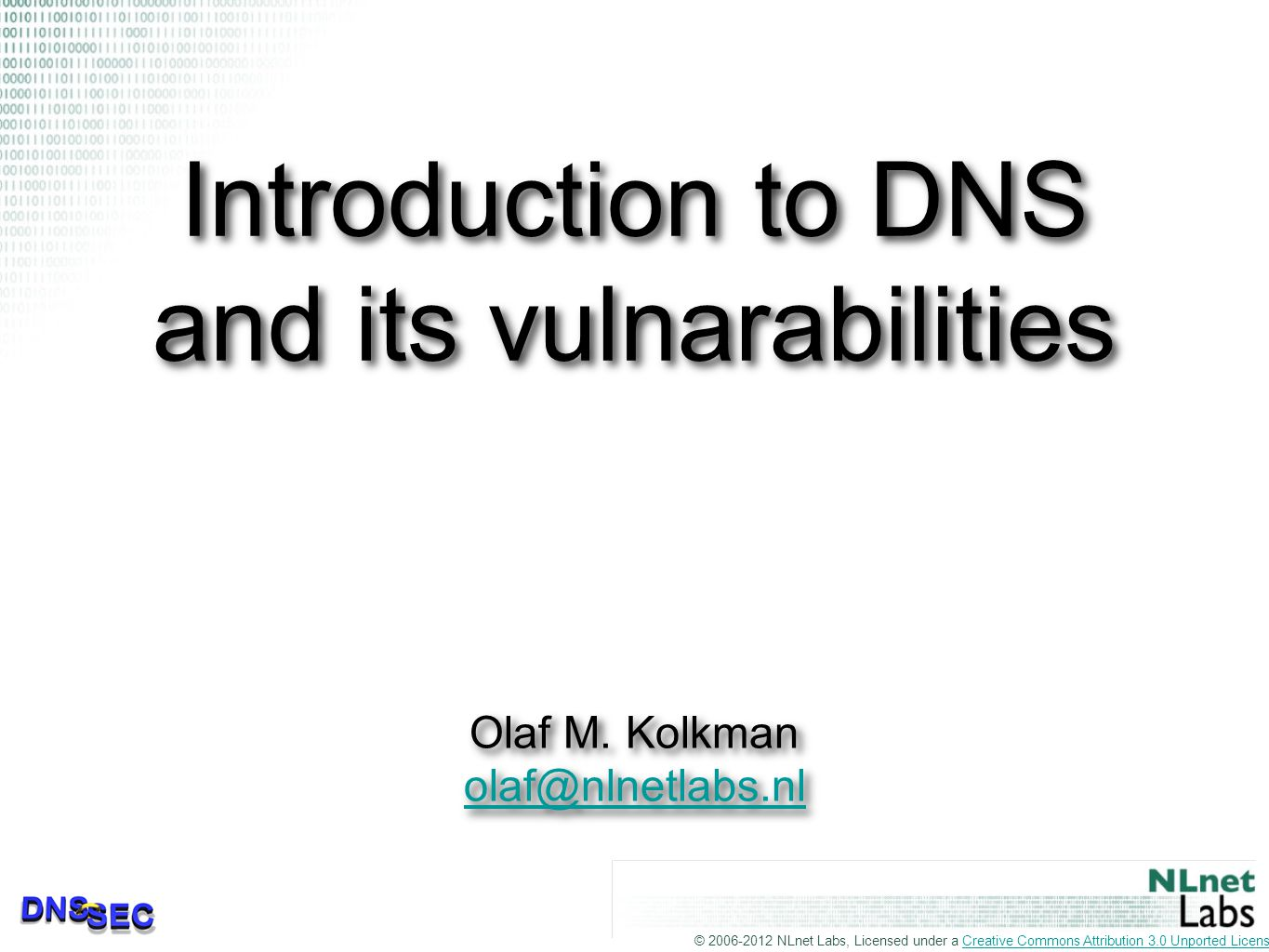 © 2006-2012 NLnet Labs, Licensed under a Creative Commons Attribution 3.0 Unported License.Creative Commons Attribution 3.0 Unported License Introduction to DNS and its vulnarabilities Olaf M.