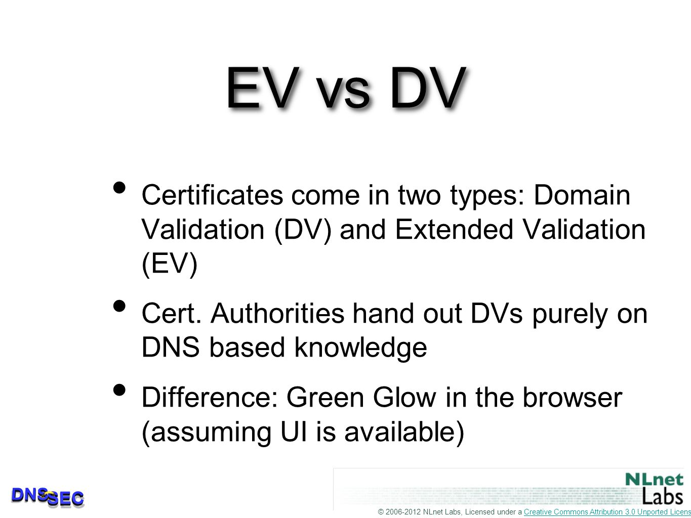© 2006-2012 NLnet Labs, Licensed under a Creative Commons Attribution 3.0 Unported License.Creative Commons Attribution 3.0 Unported License EV vs DV Certificates come in two types: Domain Validation (DV) and Extended Validation (EV) Cert.