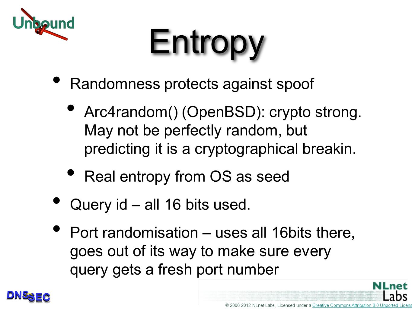 © 2006-2012 NLnet Labs, Licensed under a Creative Commons Attribution 3.0 Unported License.Creative Commons Attribution 3.0 Unported License Entropy Randomness protects against spoof Arc4random() (OpenBSD): crypto strong.