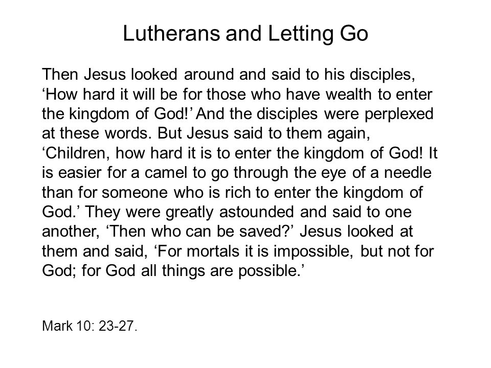 Lutherans and Letting Go Then Jesus looked around and said to his disciples, 'How hard it will be for those who have wealth to enter the kingdom of God!' And the disciples were perplexed at these words.