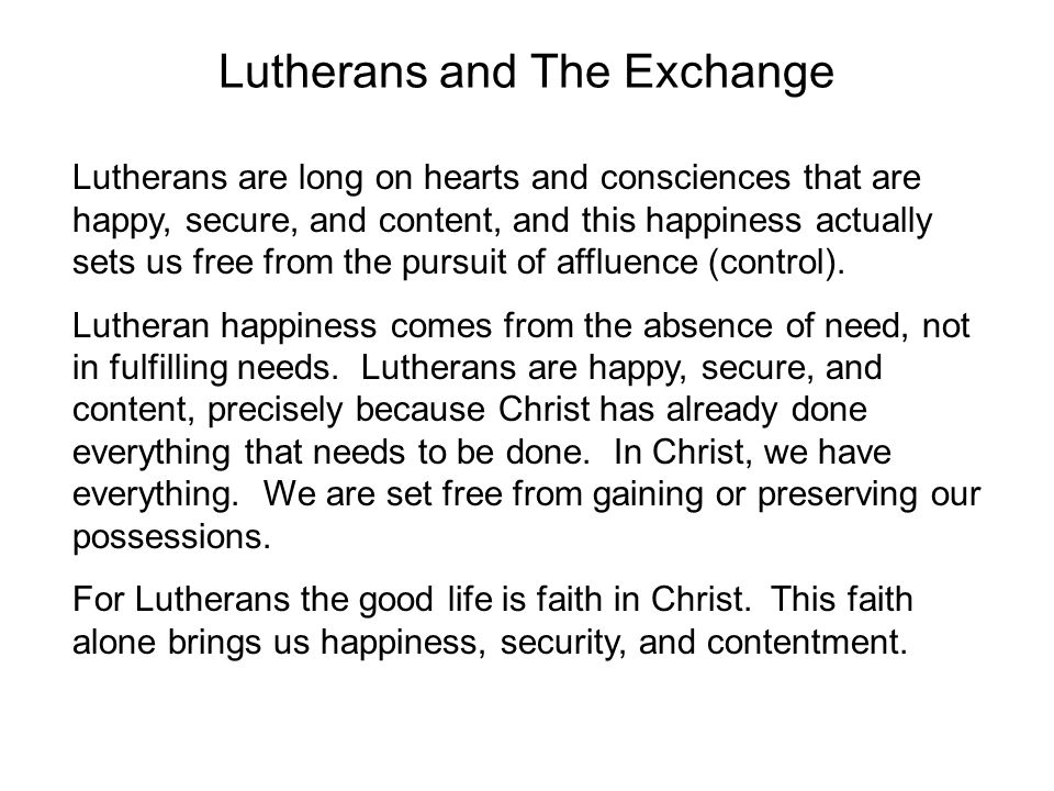 Lutherans and The Exchange Lutherans are long on hearts and consciences that are happy, secure, and content, and this happiness actually sets us free from the pursuit of affluence (control).