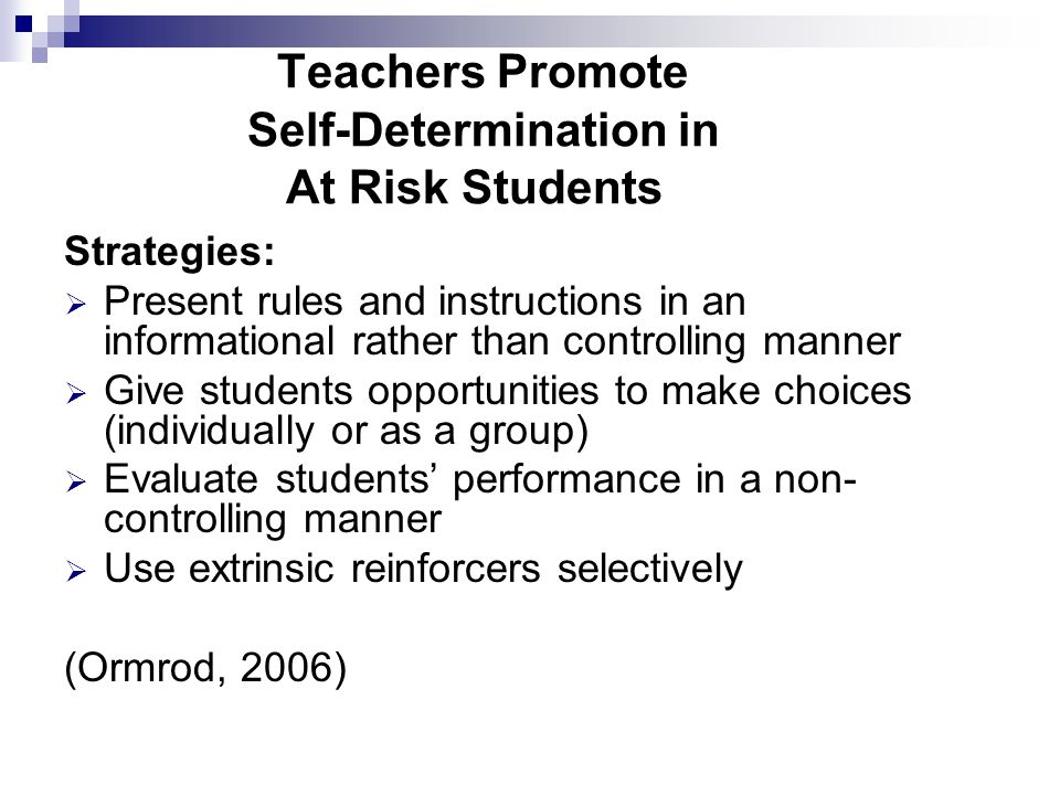 Teachers Promote Self-Determination in At Risk Students Strategies:  Present rules and instructions in an informational rather than controlling manner  Give students opportunities to make choices (individually or as a group)  Evaluate students' performance in a non- controlling manner  Use extrinsic reinforcers selectively (Ormrod, 2006)