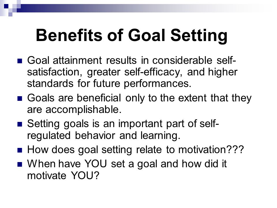 Benefits of Goal Setting Goal attainment results in considerable self- satisfaction, greater self-efficacy, and higher standards for future performances.