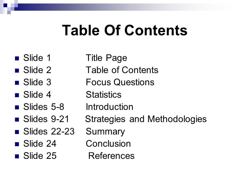 Table Of Contents Slide 1Title Page Slide 2Table of Contents Slide 3 Focus Questions Slide 4Statistics Slides 5-8Introduction Slides 9-21 Strategies and Methodologies Slides 22-23Summary Slide 24 Conclusion Slide 25 References