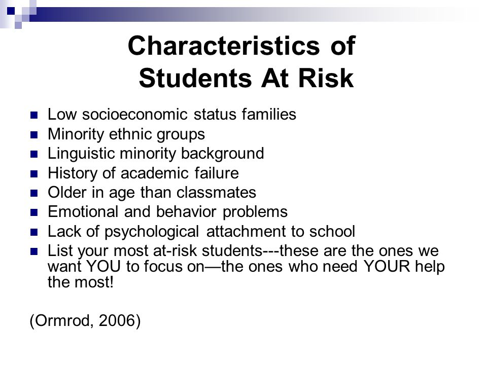Characteristics of Students At Risk Low socioeconomic status families Minority ethnic groups Linguistic minority background History of academic failure Older in age than classmates Emotional and behavior problems Lack of psychological attachment to school List your most at-risk students---these are the ones we want YOU to focus on—the ones who need YOUR help the most.