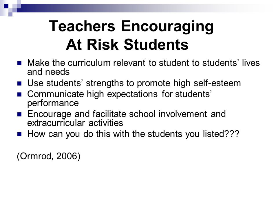 Teachers Encouraging At Risk Students Make the curriculum relevant to student to students' lives and needs Use students' strengths to promote high self-esteem Communicate high expectations for students' performance Encourage and facilitate school involvement and extracurricular activities How can you do this with the students you listed .