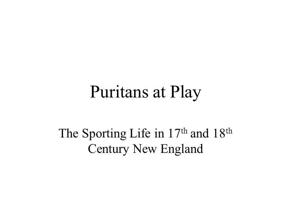 Puritans at Play The Sporting Life in 17 th and 18 th Century New England