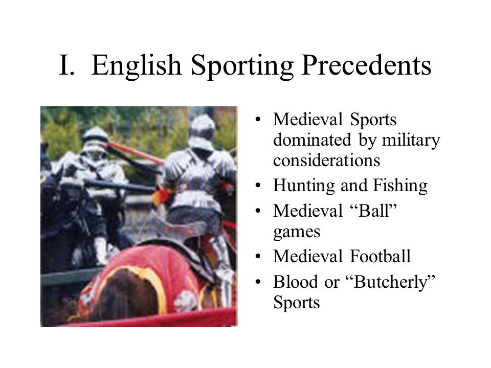 "I. English Sporting Precedents Medieval Sports dominated by military considerations Hunting and Fishing Medieval ""Ball"" games Medieval Football Blood"
