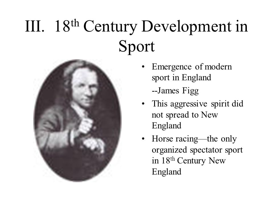 III. 18 th Century Development in Sport Emergence of modern sport in England --James Figg This aggressive spirit did not spread to New England Horse r