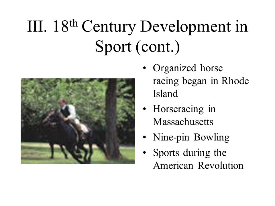 III. 18 th Century Development in Sport (cont.) Organized horse racing began in Rhode Island Horseracing in Massachusetts Nine-pin Bowling Sports duri
