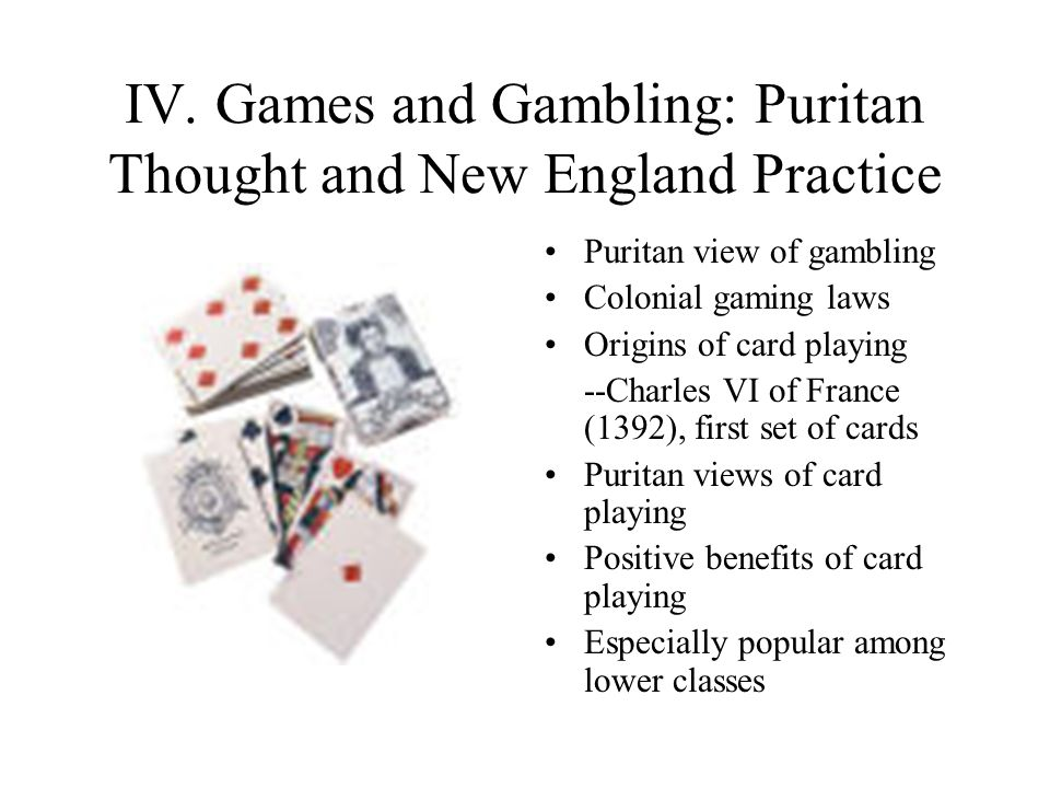 IV. Games and Gambling: Puritan Thought and New England Practice Puritan view of gambling Colonial gaming laws Origins of card playing --Charles VI of