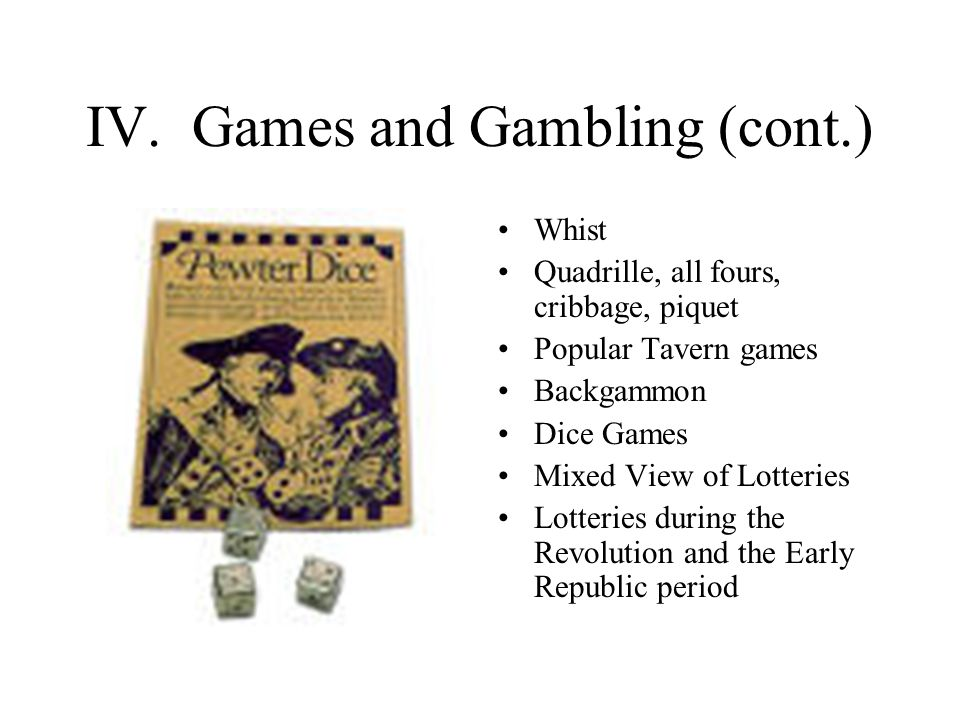IV. Games and Gambling (cont.) Whist Quadrille, all fours, cribbage, piquet Popular Tavern games Backgammon Dice Games Mixed View of Lotteries Lotteri
