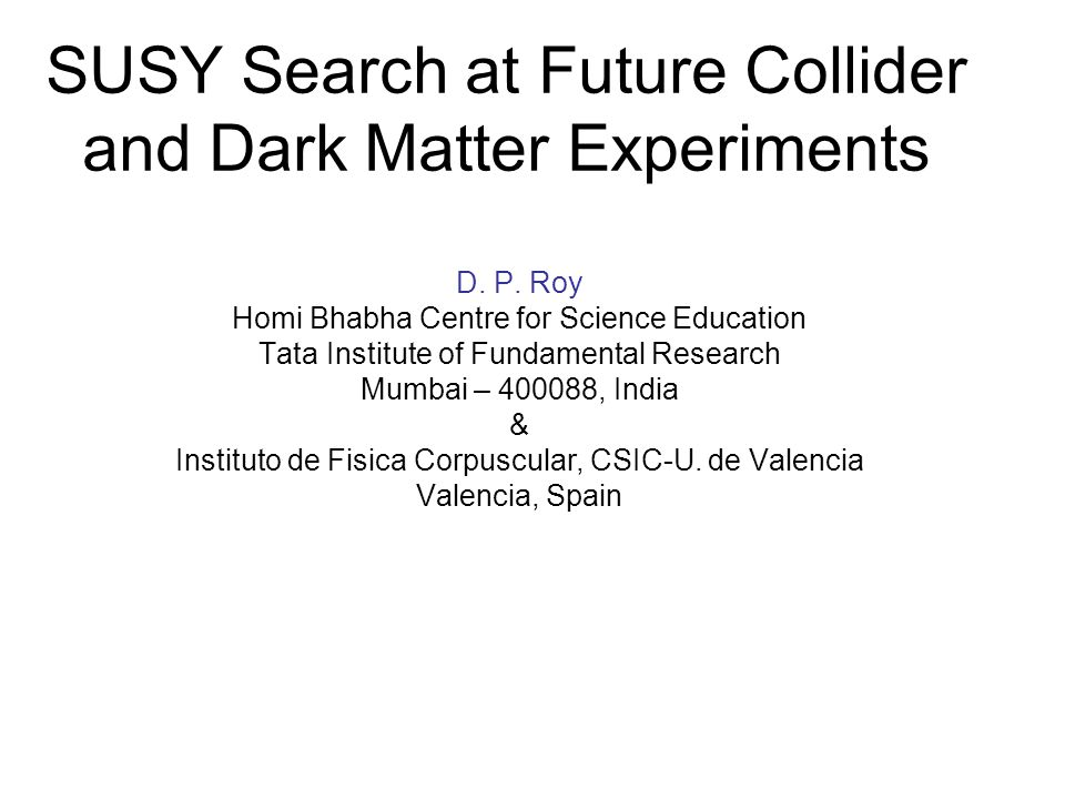SUSY Search at Future Collider and Dark Matter Experiments D. P. Roy Homi Bhabha Centre for Science Education Tata Institute of Fundamental Research M