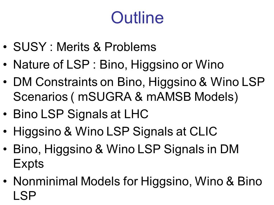 Outline SUSY : Merits & Problems Nature of LSP : Bino, Higgsino or Wino DM Constraints on Bino, Higgsino & Wino LSP Scenarios ( mSUGRA & mAMSB Models) Bino LSP Signals at LHC Higgsino & Wino LSP Signals at CLIC Bino, Higgsino & Wino LSP Signals in DM Expts Nonminimal Models for Higgsino, Wino & Bino LSP