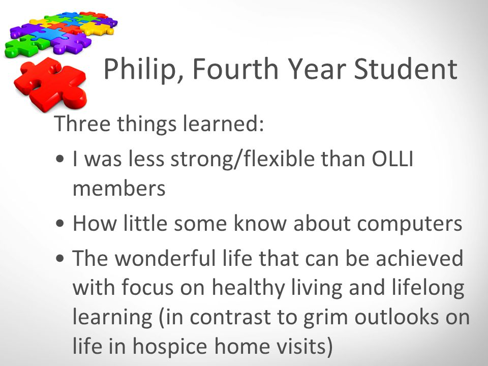 Philip, Fourth Year Student Three things learned: I was less strong/flexible than OLLI members How little some know about computers The wonderful life that can be achieved with focus on healthy living and lifelong learning (in contrast to grim outlooks on life in hospice home visits)