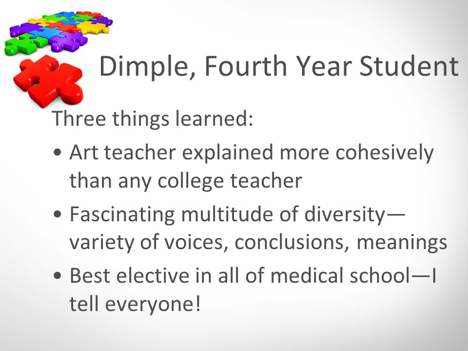 Dimple, Fourth Year Student Three things learned: Art teacher explained more cohesively than any college teacher Fascinating multitude of diversity— variety of voices, conclusions, meanings Best elective in all of medical school—I tell everyone!