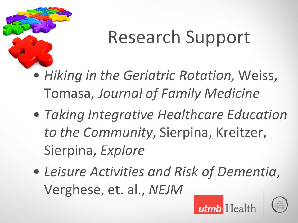 Research Support Hiking in the Geriatric Rotation, Weiss, Tomasa, Journal of Family Medicine Taking Integrative Healthcare Education to the Community, Sierpina, Kreitzer, Sierpina, Explore Leisure Activities and Risk of Dementia, Verghese, et.