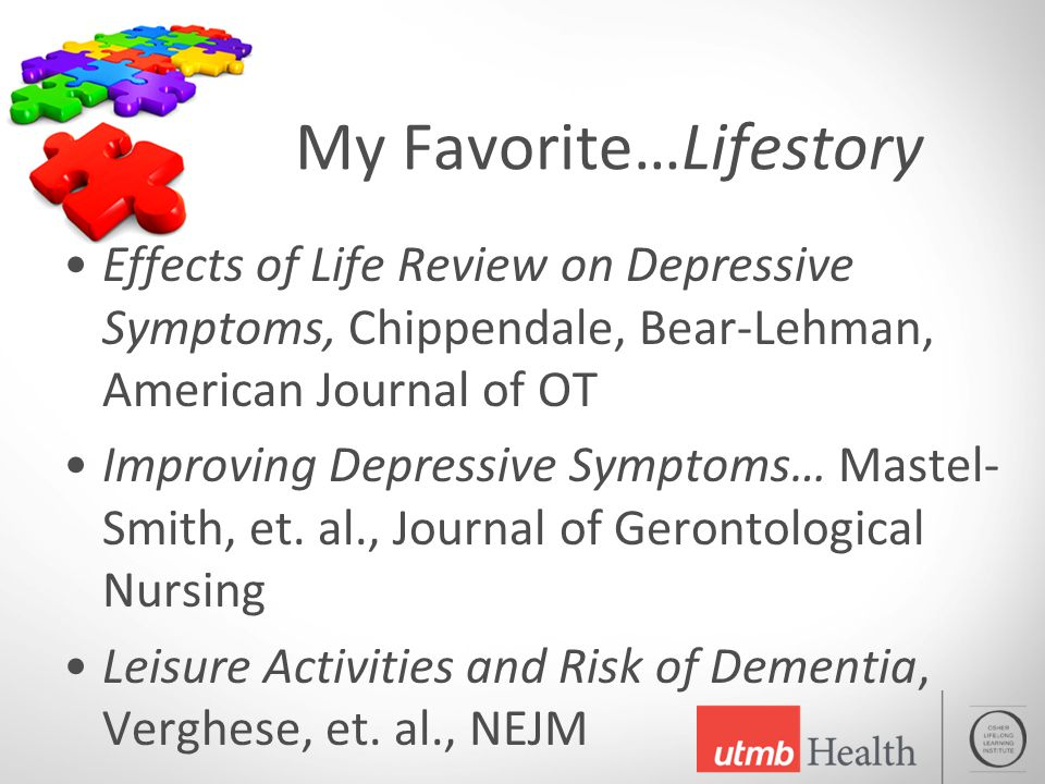 My Favorite…Lifestory Effects of Life Review on Depressive Symptoms, Chippendale, Bear-Lehman, American Journal of OT Improving Depressive Symptoms… Mastel- Smith, et.