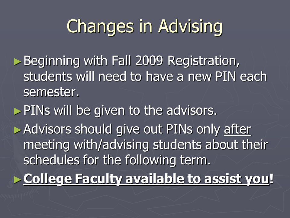 Changes in Advising ► Beginning with Fall 2009 Registration, students will need to have a new PIN each semester.