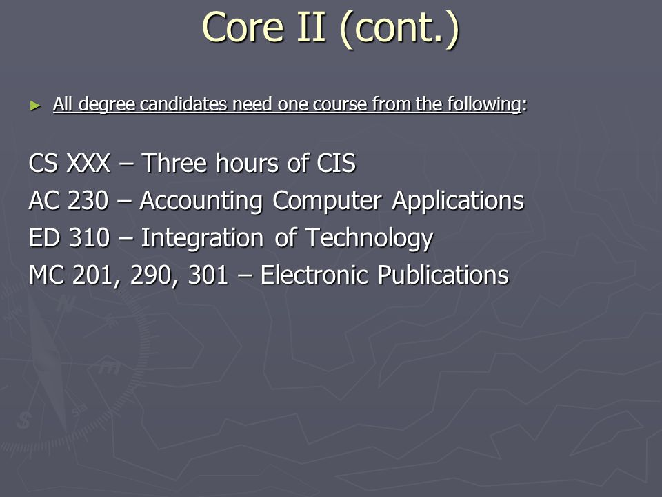 Core II (cont.) ► All degree candidates need one course from the following: CS XXX – Three hours of CIS AC 230 – Accounting Computer Applications ED 310 – Integration of Technology MC 201, 290, 301 – Electronic Publications
