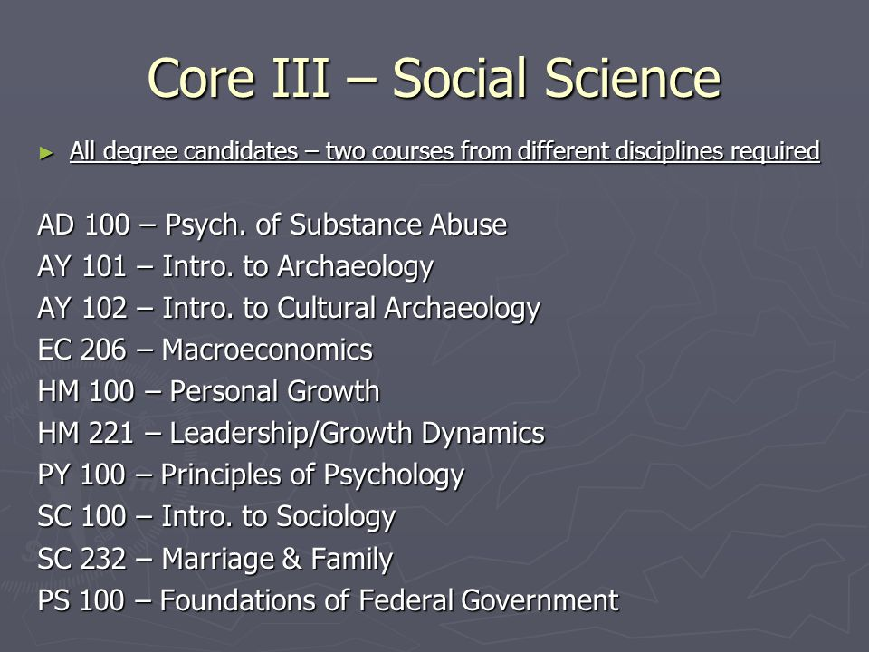 Core III – Social Science ► All degree candidates – two courses from different disciplines required AD 100 – Psych.