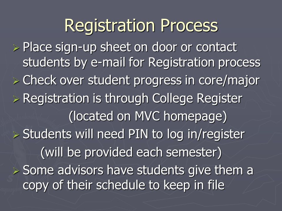 Registration Process  Place sign-up sheet on door or contact students by e-mail for Registration process  Check over student progress in core/major  Registration is through College Register (located on MVC homepage)  Students will need PIN to log in/register (will be provided each semester)  Some advisors have students give them a copy of their schedule to keep in file