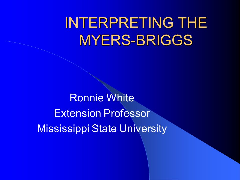 INTERPRETING THE MYERS-BRIGGS Ronnie White Extension Professor Mississippi State University