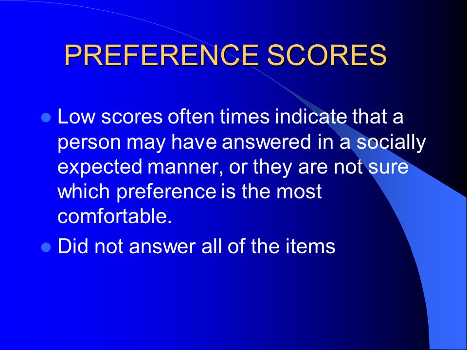 Low scores often times indicate that a person may have answered in a socially expected manner, or they are not sure which preference is the most comfo