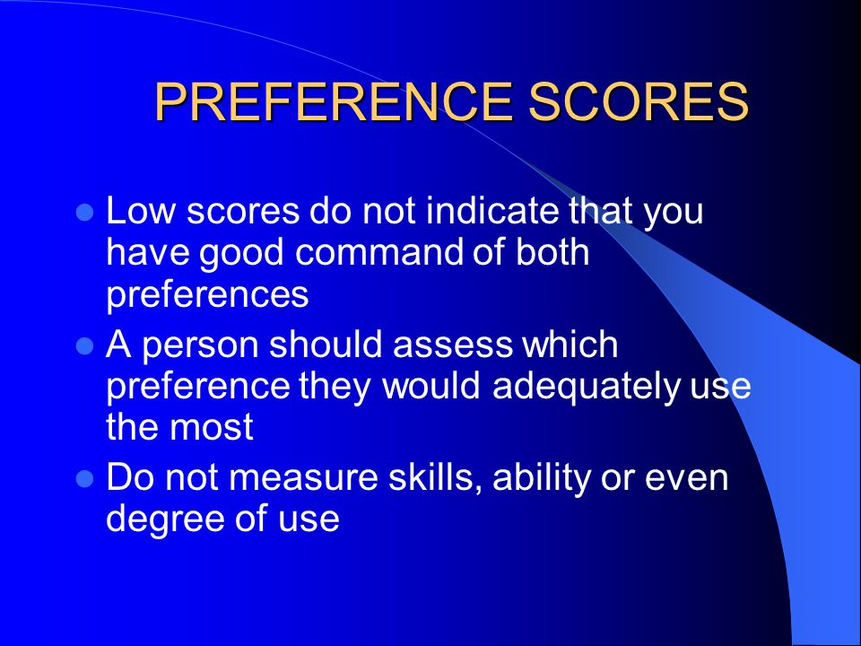 Low scores do not indicate that you have good command of both preferences A person should assess which preference they would adequately use the most D