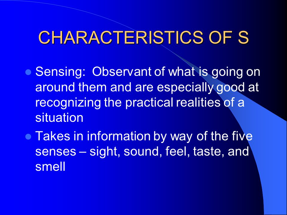 CHARACTERISTICS OF S Sensing: Observant of what is going on around them and are especially good at recognizing the practical realities of a situation