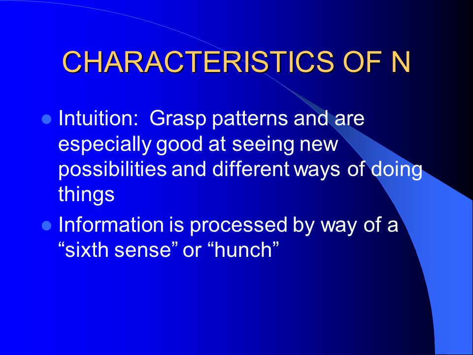 CHARACTERISTICS OF N Intuition: Grasp patterns and are especially good at seeing new possibilities and different ways of doing things Information is p