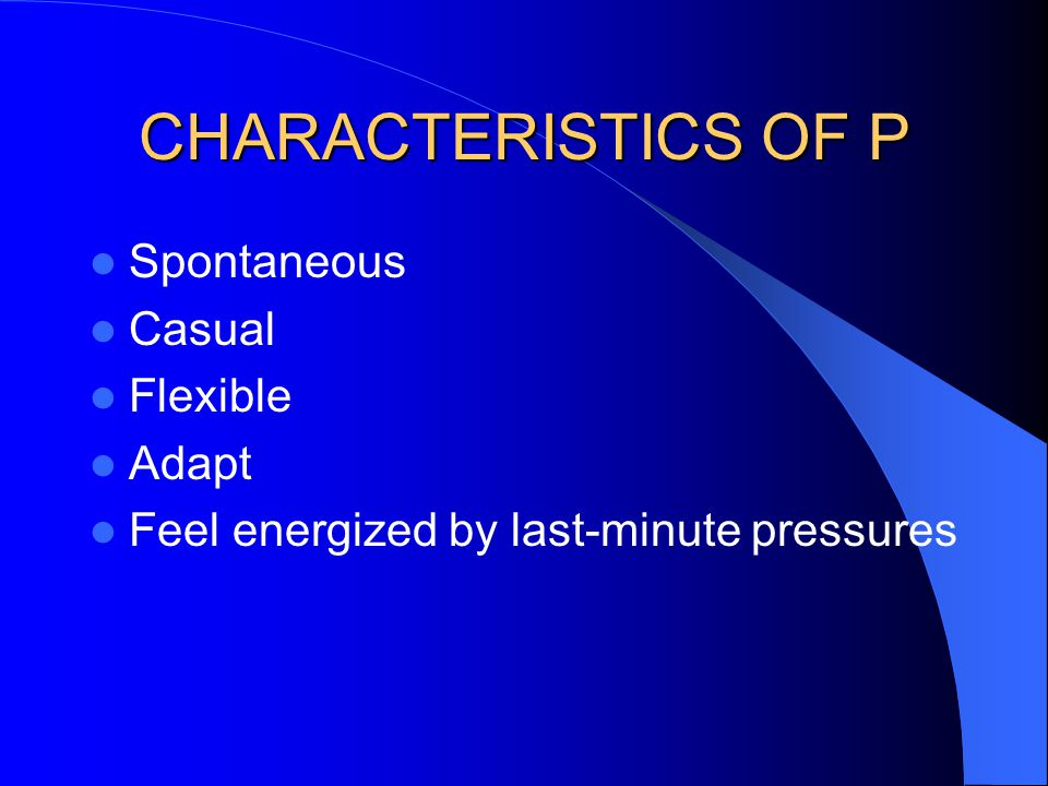 CHARACTERISTICS OF P Spontaneous Casual Flexible Adapt Feel energized by last-minute pressures