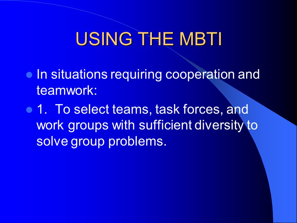 USING THE MBTI In situations requiring cooperation and teamwork: 1.To select teams, task forces, and work groups with sufficient diversity to solve gr